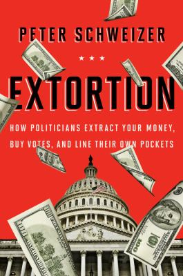 Extortion : how politicians extract your money, buy votes, and line their own pockets