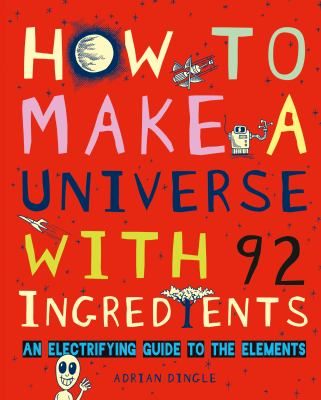 How to make a universe with 92 ingredients : an electrifying guide to the elements / Adrian Dingle.