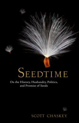Seedtime : on the history, husbandry, politics, and promise of seeds