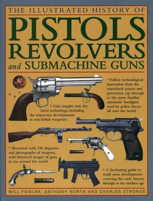 The illustrated history of pistols, revolvers and submachine guns : a fascinating guide to small arms development covering the early history through to the modern age