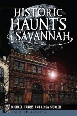 Historic haunts of Savannah / Michael Harris and Linda Sickler.