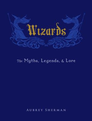 Wizards : the myths, legends, & lore