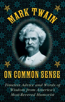 Mark Twain on common sense : timeless advice and words of wisdom from America's most-revered humorist