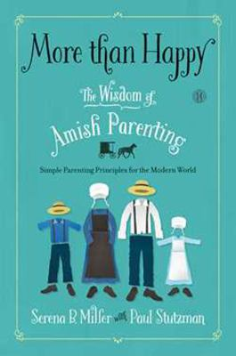 More than happy : the wisdom of Amish parenting / Serena B. Miller with Paul Stutzman.