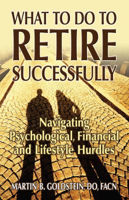 What to do to retire successfully : navigating psychological, financial and lifestyle hurdles