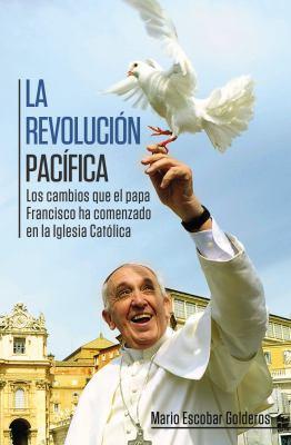 La revolución pacífica : las cambios que el papa Francisco he comenzado en la Iglesia Católica