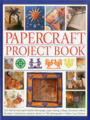 Papercraft project book : 125 step-by-step papier-mâché, découpage, paper cutting, collage, decorative effects & paper construction projects shown in 700 photographs