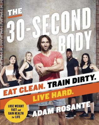 The 30-second body : eat clean. train dirty. live hard