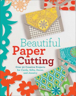 Beautiful paper cutting : 30 creative projects for cards, gifts, decor, and jewelry