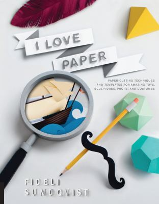 I love paper : paper cutting techniques and templates for amazing toys, sculptures, props, and costumes