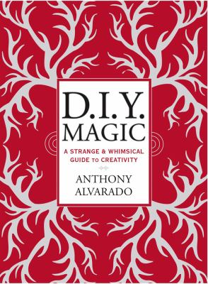 D.I.Y. magic : a strange & whimsical guide to creativity