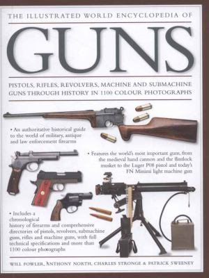 The illustrated world encyclopedia of guns : pistols, rifles, revolvers, machine and submachine firearms through history in over 1100 photographs
