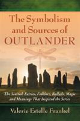 The symbolism and sources of Outlander : the Scottish fairies, folklore, ballads, magic and meanings that inspired the series