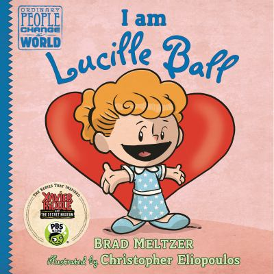 I am Lucille Ball / Brad Meltzer ; illustrated by Christopher Eliopoulos.