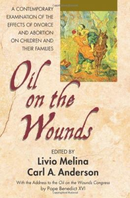 Oil on the wounds : a contemporary examination of the effects of divorce and abortion on children and their families