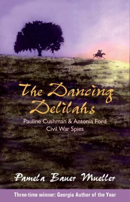 The dancing delilahs : Civil War spies Pauline Cushman and Antonia Ford