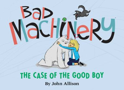 Bad machinery. [2], The case of the good boy / by John Allison ; edited by James Lucas Jones & Jill Beaton ; designed by Keith Wood & Jason Storey.