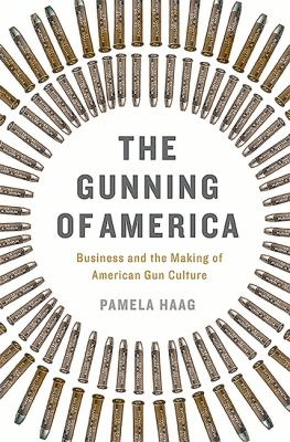 The gunning of America : business and the making of American gun culture