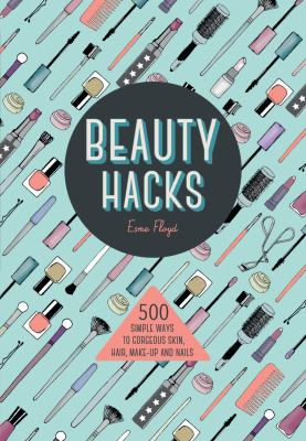 Beauty hacks : 500 simple ways to gorgeous skin, hair, make-up and nails