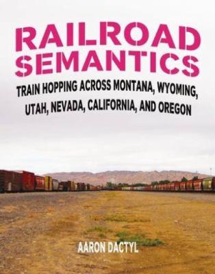 Railroad semantics : train hopping across Montana, Wyoming, Utah, Nevada, California, and Oregon