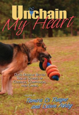 Unchain my heart : Dogs Deserve Better rescue stories of courage, compassion, and caring