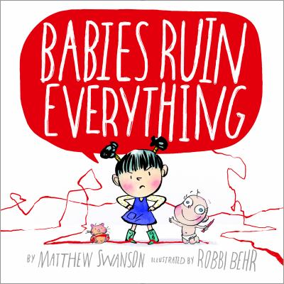Babies ruin everything / Matthew Swanson ; illustrations by Robbi Behr.