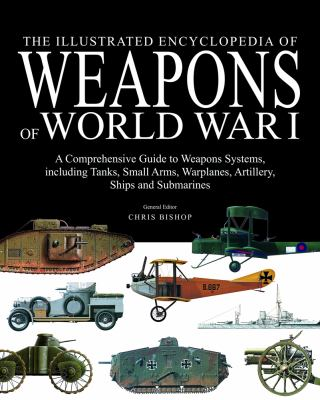 The illustrated encyclopedia of weapons of World War I : a comprehensive guide to weapons systems, Including tanks, small arms, warplanes, artillery, ships and submarines