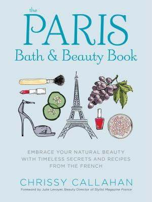 The Paris bath & beauty book : embrace your natural beauty with timeless secrets and recipes from the French