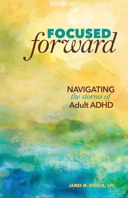 Focused forward : navigating the storms of adult ADHD