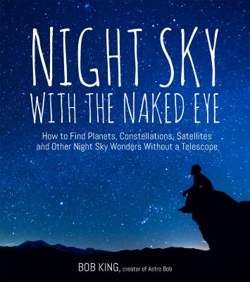 Night sky with the naked eye : how to find planets, constellations, satellites and other night sky wonders without a telescope