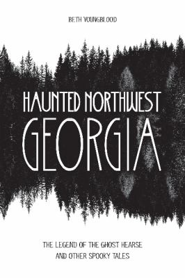 Haunted northwest Georgia : the legend of the ghost hearse and other spooky tales