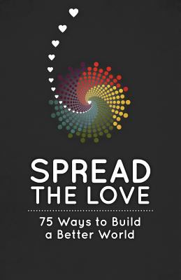 Spread the love : 75 ways to build a better world.