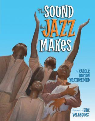 The sound that jazz makes / Carole Boston Weatherford ; illustrated by Eric Velasquez.