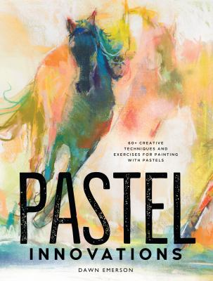 Pastel innovations : 60+ techniques and exercises for painting with pastels / Dawn Emerson.
