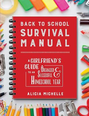 Back to school survival manual : a girlfriend's guide to an organized, & successful homeschool year
