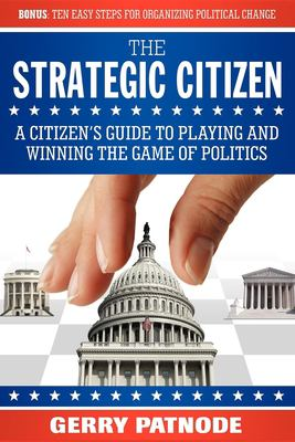 The strategic citizen : a citizen's guide to playing and winning the game of politics