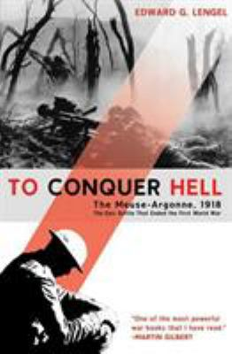 To conquer hell : the Meuse-Argonne, 1918 : the epic battle that ended the First World War