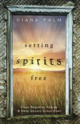 Setting spirits free : clear negative energy & help ghosts cross over