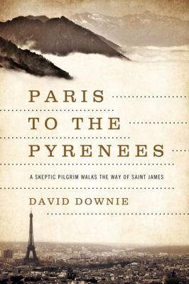 Paris to the Pyrenees : a skeptic pilgrim walks the way of Saint James