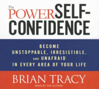 The power of self-confidence : become unstoppable, irresistable, and unafraid in every area of your life