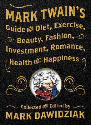 Mark Twain's guide to diet, exercise, beauty, fashion, investment, romance, health & happiness : a politically incorrect self-help book from America's greatest humorist