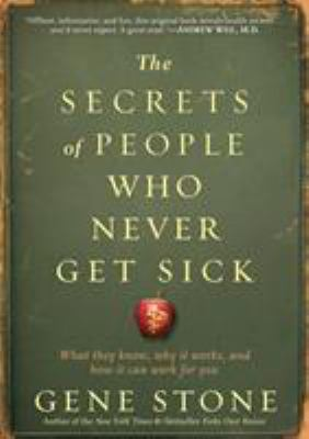 The secrets of people who never get sick : what they know, why it works, and how it can work for you