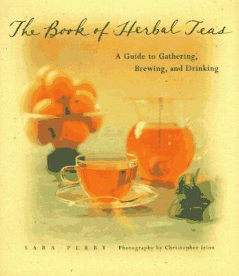 The book of herbal teas : a guide to gathering, brewing, and drinking