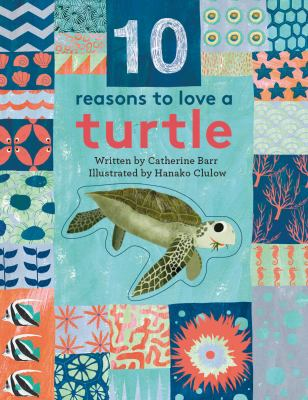 10 reasons to love a turtle / written by Catherine Barr ; illustrated by Hanako Clulow.