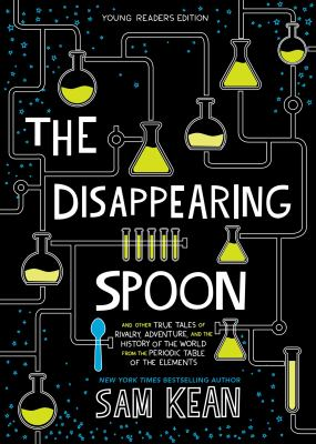 The disappearing spoon : and other true tales of rivalry, adventure, and the history of the world from the periodic table of the elements / Sam Kean ; adapted for young readers by Adrian Dingle and Kelsey Kennedy.
