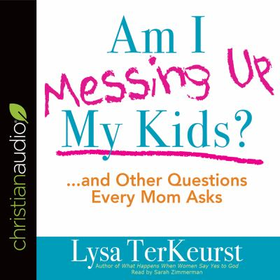 Am I messing up my kids? : and other questions every Mom asks