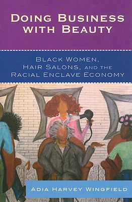 Doing business with beauty : black women, hair salons, and the racial enclave economy