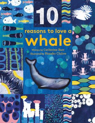 10 reasons to love a whale / written by Catherine Barr ; illustrated by Hanako Clulow.