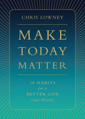 Make today matter : 10 habits for a better life (and world)
