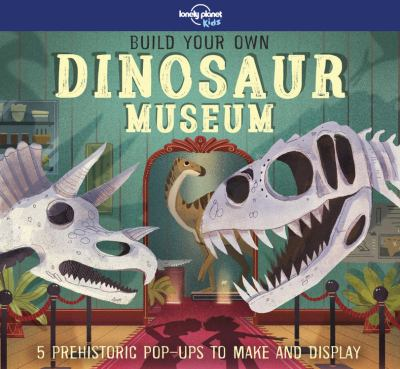 Build your own dinosaur museum : 5 prehistoric pop-ups to make and display